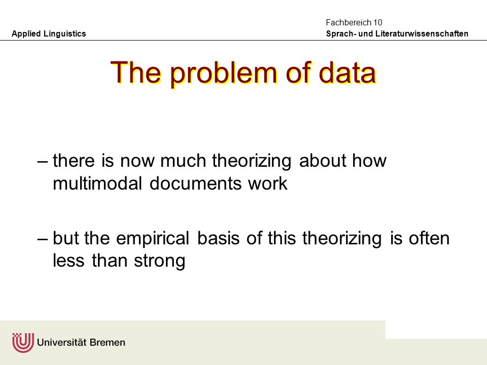 Applied Linguistics Sprach- und Literaturwissenschaften Fachbereich 10 The problem of data –there is now much theorizing about how multimodal documents work –but the empirical basis of this theorizing is often less than strong