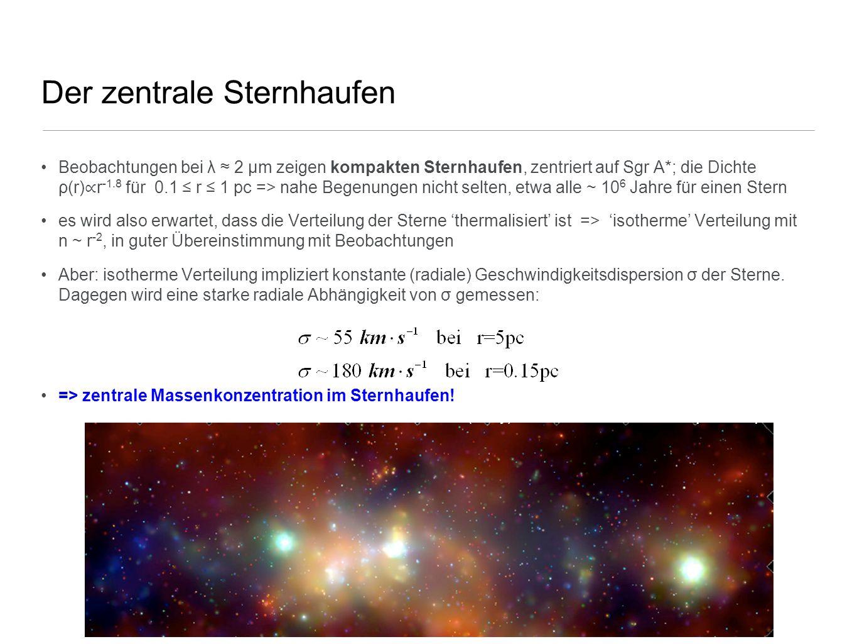 Der zentrale Sternhaufen Beobachtungen bei λ ≈ 2 µm zeigen kompakten Sternhaufen, zentriert auf Sgr A*; die Dichte ρ(r) ∝ r -1.8 für 0.1 ≤ r ≤ 1 pc =>