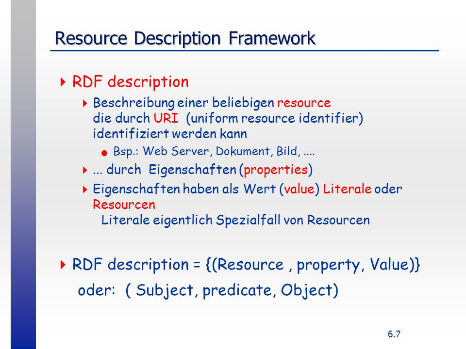 6.7 Resource Description Framework  RDF description  Beschreibung einer beliebigen resource die durch URI (uniform resource identifier) identifiziert werden kann Bsp.: Web Server, Dokument, Bild,....