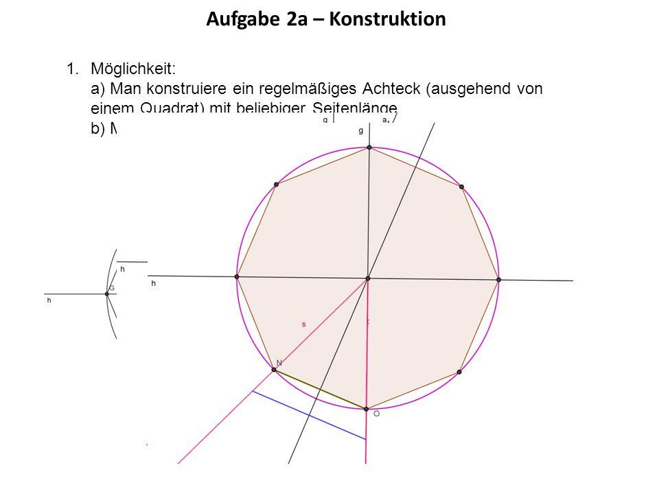 Aufgabe 2a – Konstruktion 1.Möglichkeit: a) Man konstruiere ein regelmäßiges Achteck (ausgehend von einem Quadrat) mit beliebiger Seitenlänge. b) Man