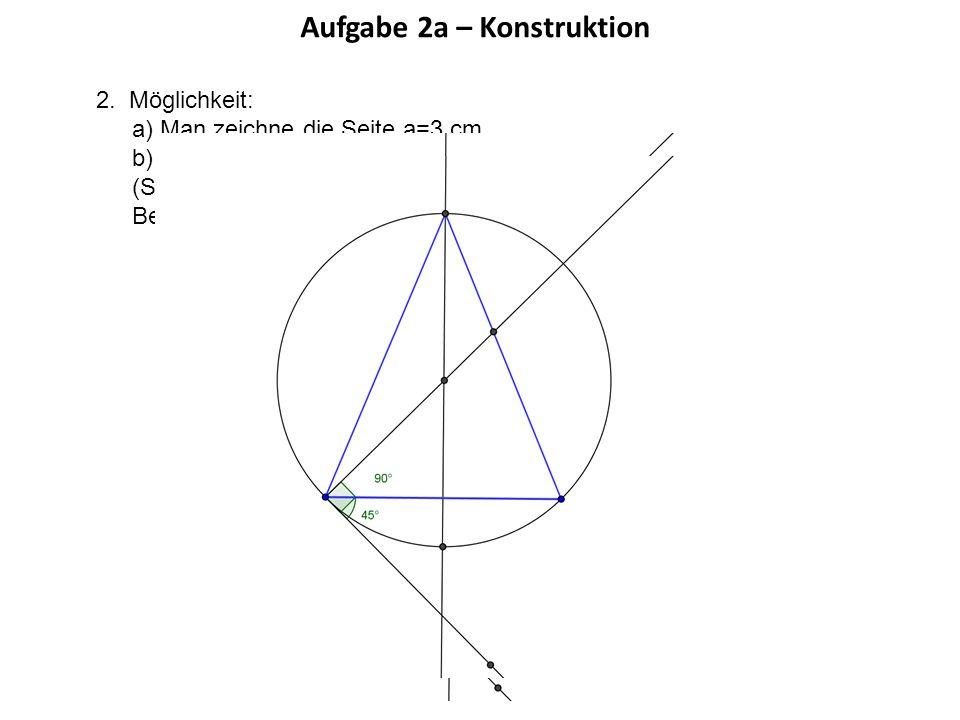Aufgabe 2a – Konstruktion 2. Möglichkeit: a) Man zeichne die Seite a=3 cm b) Man konstruiere den Fasskreisbogen zu 45° über die Seite (Sehne) und erhä