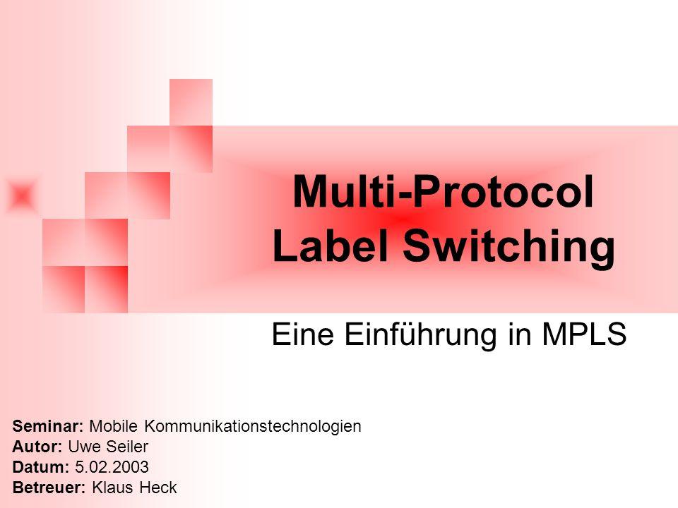 Multi-Protocol Label Switching Eine Einführung in MPLS Seminar: Mobile Kommunikationstechnologien Autor: Uwe Seiler Datum: 5.02.2003 Betreuer: Klaus Heck