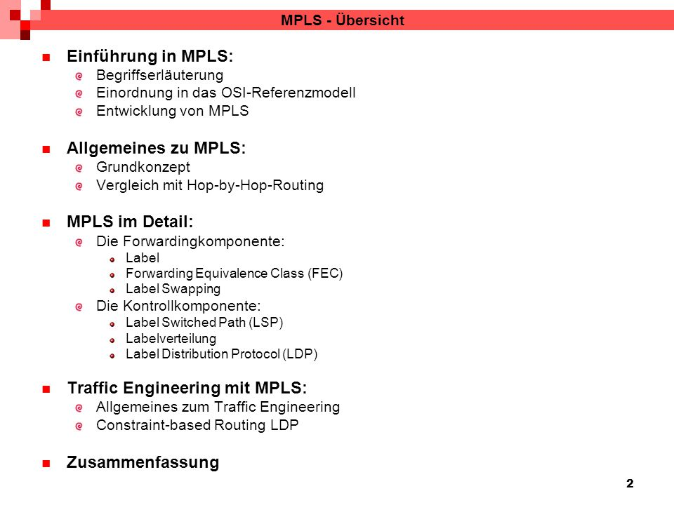 2 MPLS - Übersicht Einführung in MPLS: Begriffserläuterung Einordnung in das OSI-Referenzmodell Entwicklung von MPLS Allgemeines zu MPLS: Grundkonzept Vergleich mit Hop-by-Hop-Routing MPLS im Detail: Die Forwardingkomponente: Label Forwarding Equivalence Class (FEC) Label Swapping Die Kontrollkomponente: Label Switched Path (LSP) Labelverteilung Label Distribution Protocol (LDP) Traffic Engineering mit MPLS: Allgemeines zum Traffic Engineering Constraint-based Routing LDP Zusammenfassung