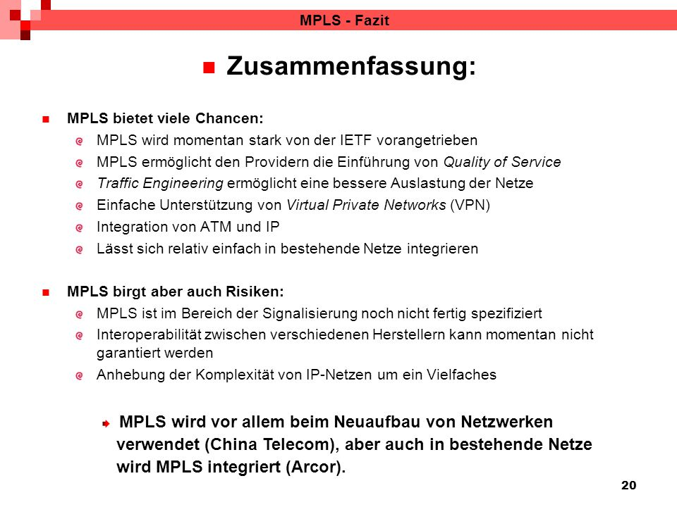 20 MPLS - Fazit Zusammenfassung: MPLS bietet viele Chancen: MPLS wird momentan stark von der IETF vorangetrieben MPLS ermöglicht den Providern die Einführung von Quality of Service Traffic Engineering ermöglicht eine bessere Auslastung der Netze Einfache Unterstützung von Virtual Private Networks (VPN) Integration von ATM und IP Lässt sich relativ einfach in bestehende Netze integrieren MPLS birgt aber auch Risiken: MPLS ist im Bereich der Signalisierung noch nicht fertig spezifiziert Interoperabilität zwischen verschiedenen Herstellern kann momentan nicht garantiert werden Anhebung der Komplexität von IP-Netzen um ein Vielfaches MPLS wird vor allem beim Neuaufbau von Netzwerken verwendet (China Telecom), aber auch in bestehende Netze wird MPLS integriert (Arcor).