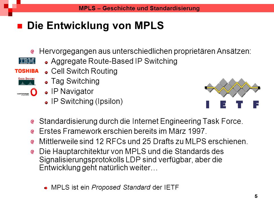 5 MPLS – Geschichte und Standardisierung Die Entwicklung von MPLS Hervorgegangen aus unterschiedlichen proprietären Ansätzen: Aggregate Route-Based IP Switching Cell Switch Routing Tag Switching IP Navigator IP Switching (Ipsilon) Standardisierung durch die Internet Engineering Task Force.