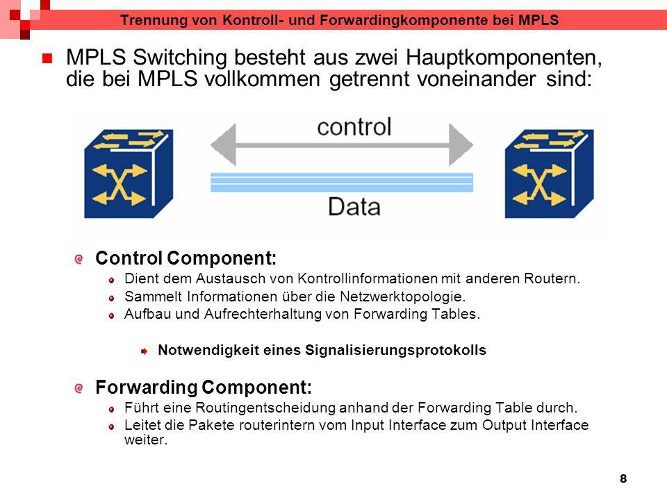 8 Trennung von Kontroll- und Forwardingkomponente bei MPLS MPLS Switching besteht aus zwei Hauptkomponenten, die bei MPLS vollkommen getrennt voneinander sind: Control Component: Dient dem Austausch von Kontrollinformationen mit anderen Routern.
