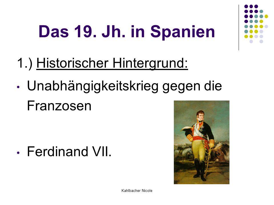 Kahlbacher Nicole Das 19. Jh. in Spanien 1.) Historischer Hintergrund: Unabhängigkeitskrieg gegen die Franzosen Ferdinand VII.