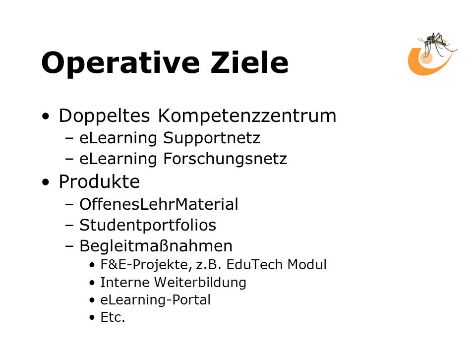 Operative Ziele Doppeltes Kompetenzzentrum –eLearning Supportnetz –eLearning Forschungsnetz Produkte –OffenesLehrMaterial –Studentportfolios –Begleitmaßnahmen F&E-Projekte, z.B.