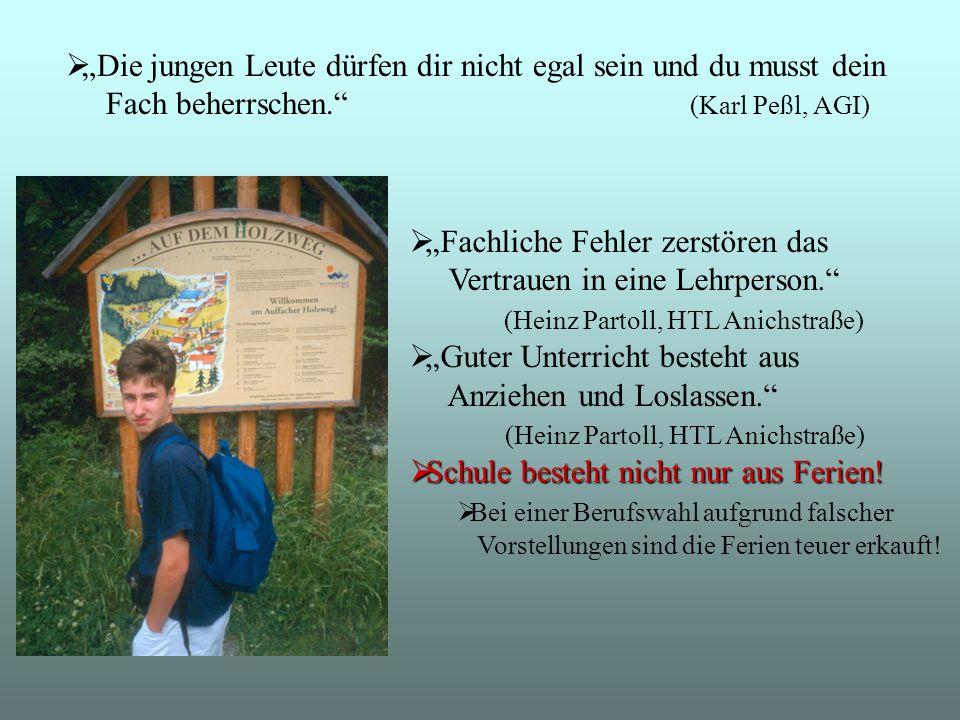 """ """"Die jungen Leute dürfen dir nicht egal sein und du musst dein Fach beherrschen. (Karl Peßl, AGI)  """"Fachliche Fehler zerstören das Vertrauen in eine Lehrperson. (Heinz Partoll, HTL Anichstraße)  """"Guter Unterricht besteht aus Anziehen und Loslassen. (Heinz Partoll, HTL Anichstraße)  Schule besteht nicht nur aus Ferien."""