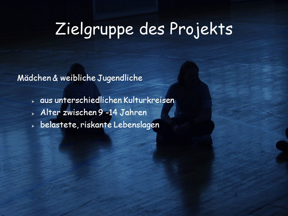 Zielgruppe des Projekts Mädchen & weibliche Jugendliche  aus unterschiedlichen Kulturkreisen  Alter zwischen 9 -14 Jahren  belastete, riskante Lebe