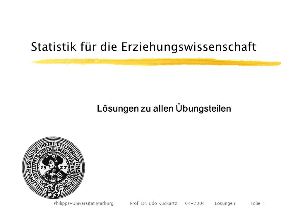 Philipps-Universität Marburg Prof. Dr. Udo Kuckartz 04-2004 LösungenFolie 1 Statistik für die Erziehungswissenschaft Lösungen zu allen Übungsteilen
