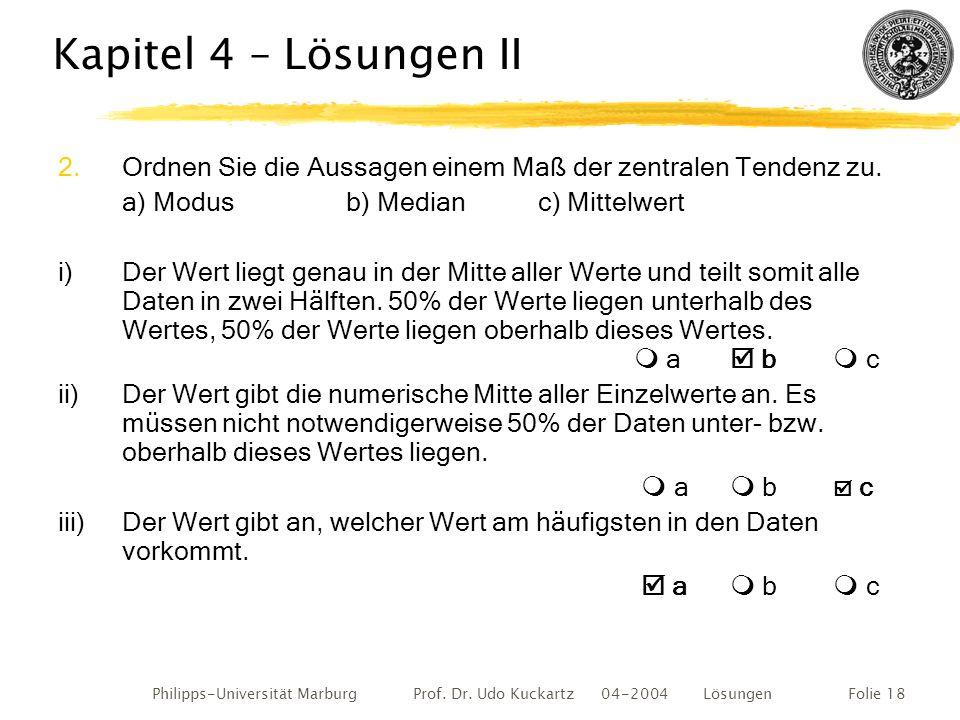 Philipps-Universität Marburg Prof. Dr. Udo Kuckartz 04-2004 LösungenFolie 18 Kapitel 4 – Lösungen II 2.Ordnen Sie die Aussagen einem Maß der zentralen