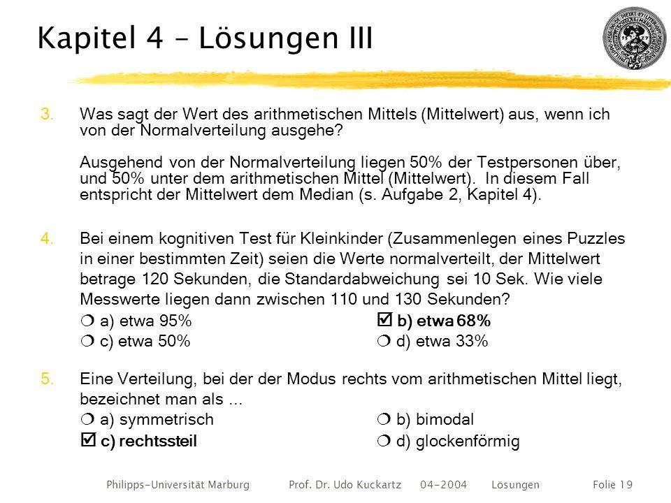 Philipps-Universität Marburg Prof. Dr. Udo Kuckartz 04-2004 LösungenFolie 19 Kapitel 4 – Lösungen III 3.Was sagt der Wert des arithmetischen Mittels (