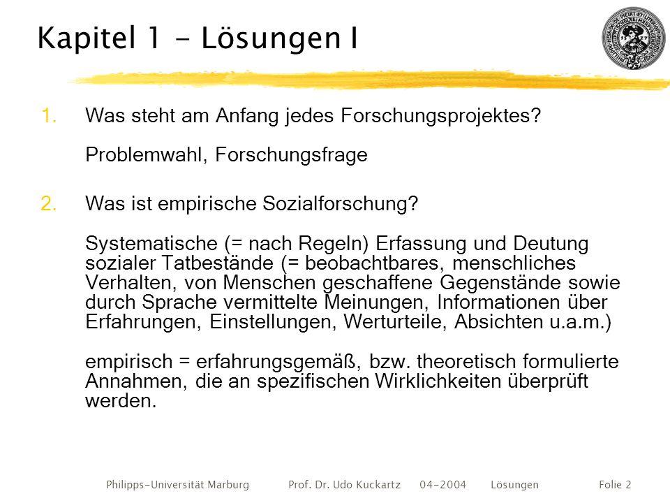 Philipps-Universität Marburg Prof. Dr. Udo Kuckartz 04-2004 LösungenFolie 2 Kapitel 1 - Lösungen I 1.Was steht am Anfang jedes Forschungsprojektes? Pr
