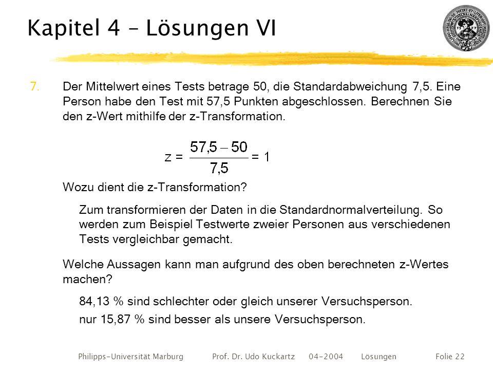 Philipps-Universität Marburg Prof. Dr. Udo Kuckartz 04-2004 LösungenFolie 22 Kapitel 4 – Lösungen VI 7.Der Mittelwert eines Tests betrage 50, die Stan