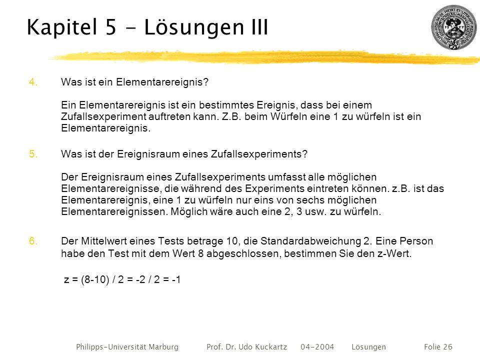 Philipps-Universität Marburg Prof. Dr. Udo Kuckartz 04-2004 LösungenFolie 26 Kapitel 5 - Lösungen III 4.Was ist ein Elementarereignis? Ein Elementarer