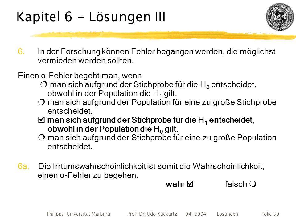 Philipps-Universität Marburg Prof. Dr. Udo Kuckartz 04-2004 LösungenFolie 30 Kapitel 6 - Lösungen III 6.In der Forschung können Fehler begangen werden