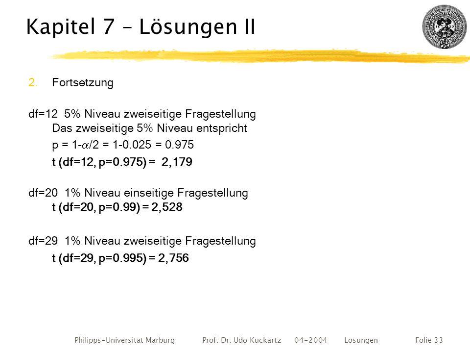 Philipps-Universität Marburg Prof. Dr. Udo Kuckartz 04-2004 LösungenFolie 33 Kapitel 7 – Lösungen II 2.Fortsetzung df=12 5% Niveau zweiseitige Fragest