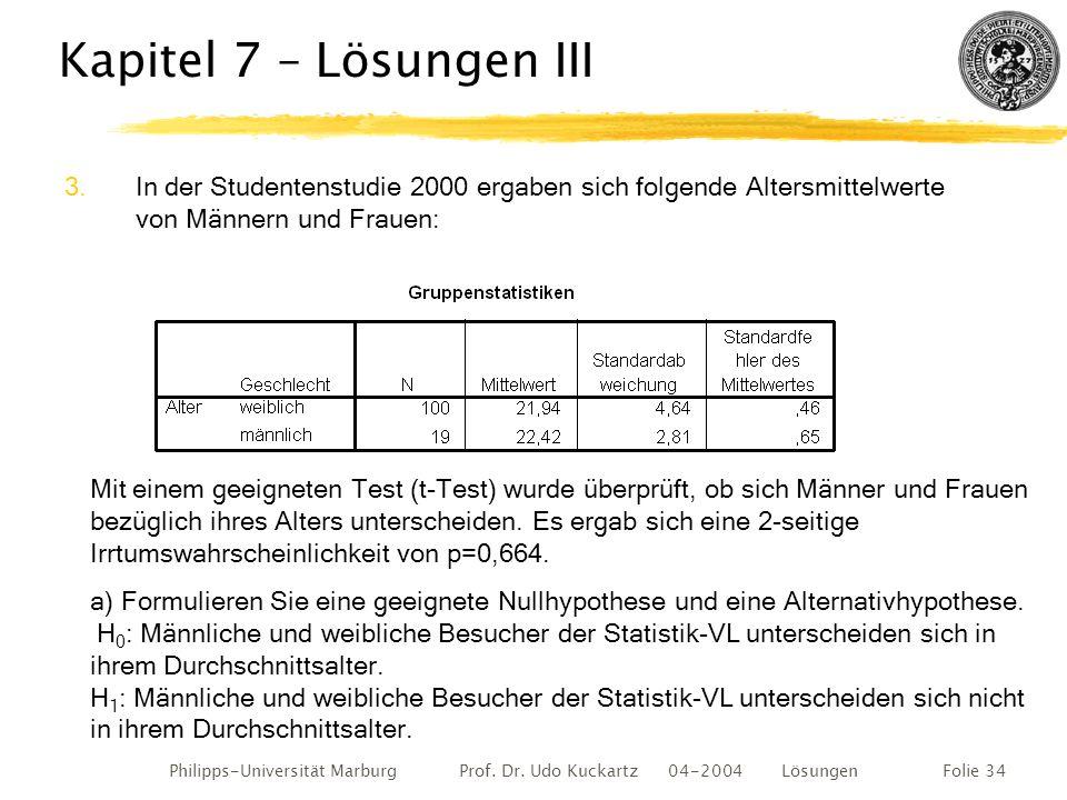 Philipps-Universität Marburg Prof. Dr. Udo Kuckartz 04-2004 LösungenFolie 34 Kapitel 7 – Lösungen III 3.In der Studentenstudie 2000 ergaben sich folge