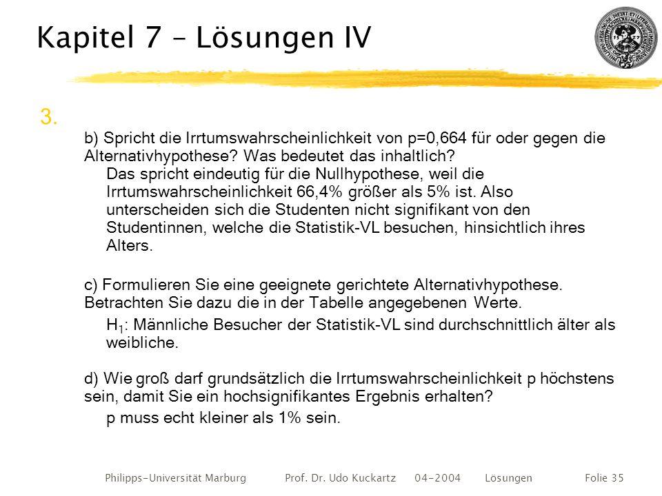 Philipps-Universität Marburg Prof. Dr. Udo Kuckartz 04-2004 LösungenFolie 35 Kapitel 7 – Lösungen IV 3. b) Spricht die Irrtumswahrscheinlichkeit von p