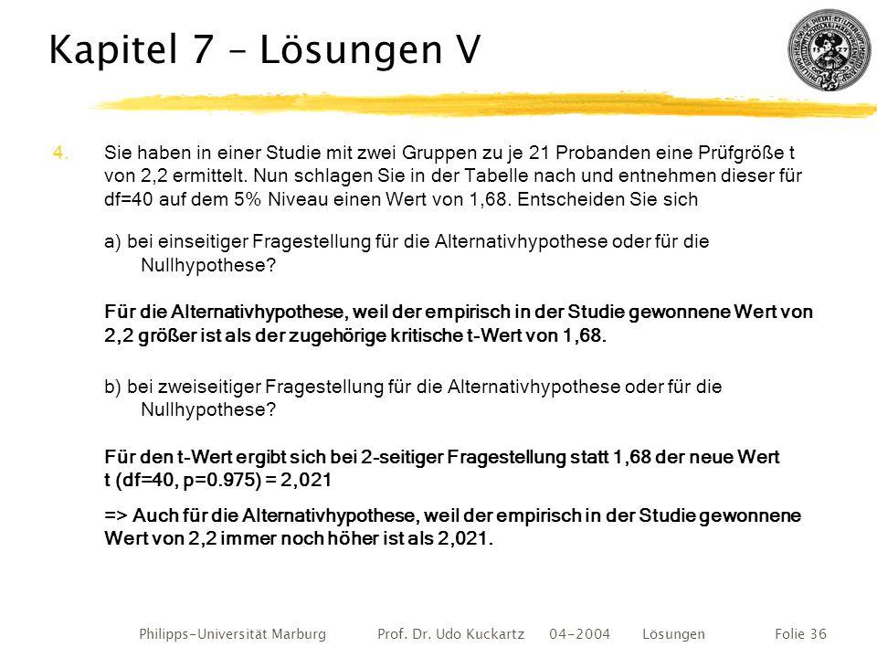 Philipps-Universität Marburg Prof. Dr. Udo Kuckartz 04-2004 LösungenFolie 36 Kapitel 7 – Lösungen V 4.Sie haben in einer Studie mit zwei Gruppen zu je