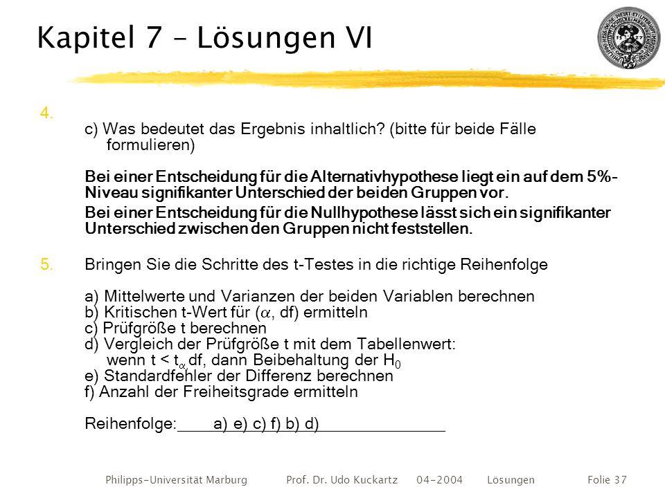 Philipps-Universität Marburg Prof. Dr. Udo Kuckartz 04-2004 LösungenFolie 37 Kapitel 7 – Lösungen VI 4. c) Was bedeutet das Ergebnis inhaltlich? (bitt