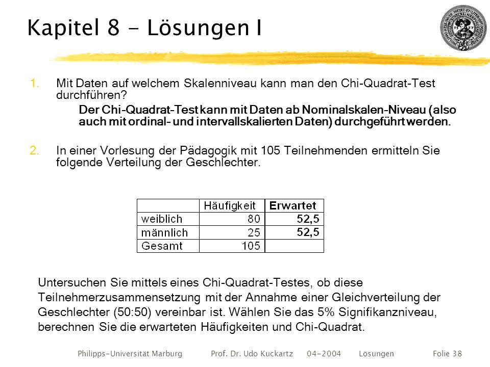 Philipps-Universität Marburg Prof. Dr. Udo Kuckartz 04-2004 LösungenFolie 38 Kapitel 8 - Lösungen I 1.Mit Daten auf welchem Skalenniveau kann man den