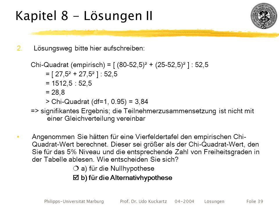 Philipps-Universität Marburg Prof. Dr. Udo Kuckartz 04-2004 LösungenFolie 39 Kapitel 8 - Lösungen II 2. Lösungsweg bitte hier aufschreiben: Chi-Quadra
