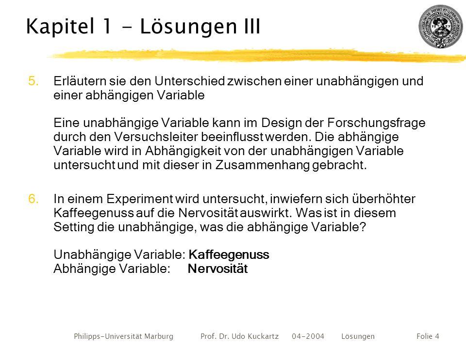 Philipps-Universität Marburg Prof. Dr. Udo Kuckartz 04-2004 LösungenFolie 4 Kapitel 1 - Lösungen III 5.Erläutern sie den Unterschied zwischen einer un