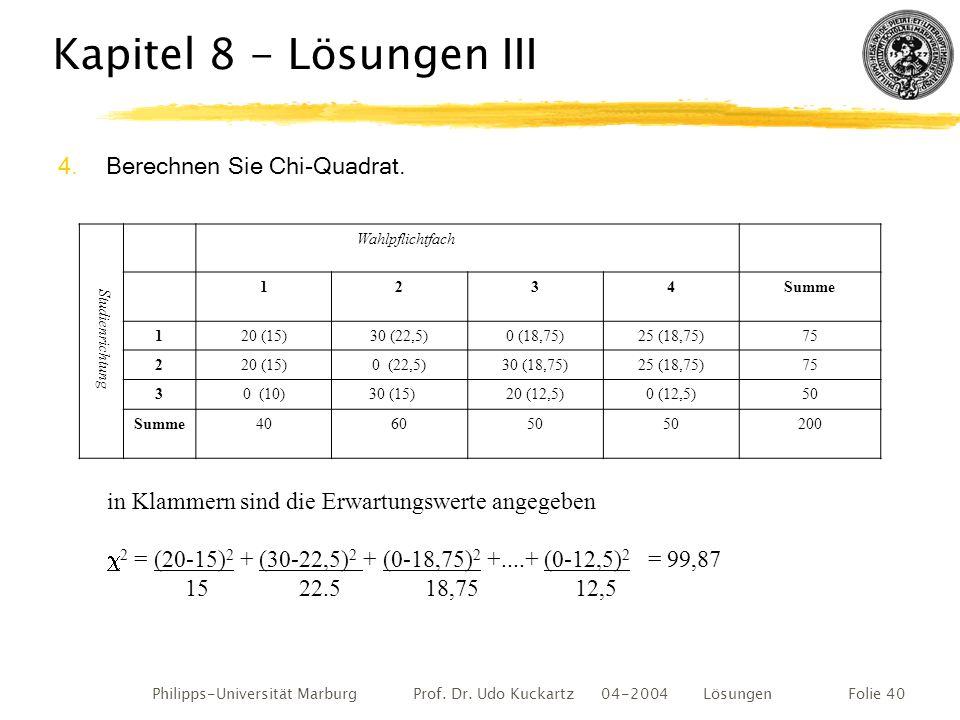 Philipps-Universität Marburg Prof. Dr. Udo Kuckartz 04-2004 LösungenFolie 40 Kapitel 8 - Lösungen III 4.Berechnen Sie Chi-Quadrat. in Klammern sind di