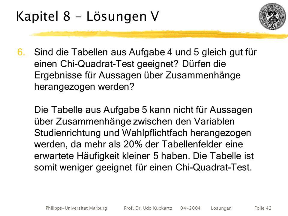Philipps-Universität Marburg Prof. Dr. Udo Kuckartz 04-2004 LösungenFolie 42 Kapitel 8 - Lösungen V 6.Sind die Tabellen aus Aufgabe 4 und 5 gleich gut