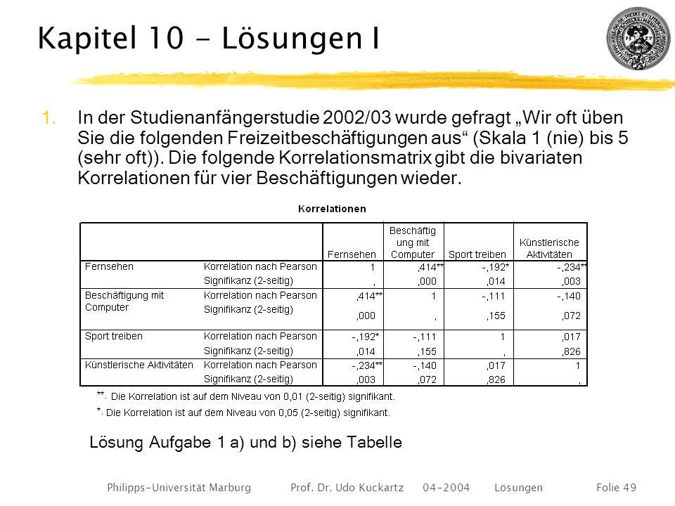 Philipps-Universität Marburg Prof. Dr. Udo Kuckartz 04-2004 LösungenFolie 49 Kapitel 10 - Lösungen I 1.In der Studienanfängerstudie 2002/03 wurde gefr
