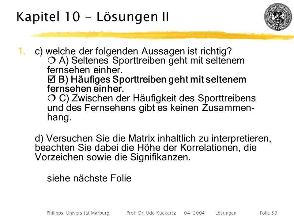 Philipps-Universität Marburg Prof. Dr. Udo Kuckartz 04-2004 LösungenFolie 50 Kapitel 10 - Lösungen II 1.c) welche der folgenden Aussagen ist richtig?