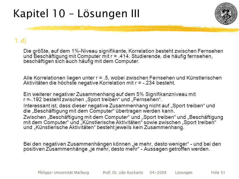 Philipps-Universität Marburg Prof. Dr. Udo Kuckartz 04-2004 LösungenFolie 51 Kapitel 10 – Lösungen III 1. d) Die größte, auf dem 1%-Niveau signifikant