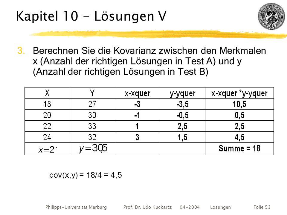 Philipps-Universität Marburg Prof. Dr. Udo Kuckartz 04-2004 LösungenFolie 53 Kapitel 10 - Lösungen V 3.Berechnen Sie die Kovarianz zwischen den Merkma