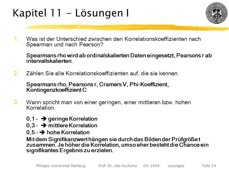 Philipps-Universität Marburg Prof. Dr. Udo Kuckartz 04-2004 LösungenFolie 54 Kapitel 11 - Lösungen I 1.Was ist der Unterschied zwischen den Korrelatio