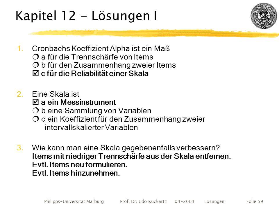 Philipps-Universität Marburg Prof. Dr. Udo Kuckartz 04-2004 LösungenFolie 59 Kapitel 12 - Lösungen I 1.Cronbachs Koeffizient Alpha ist ein Maß  a für