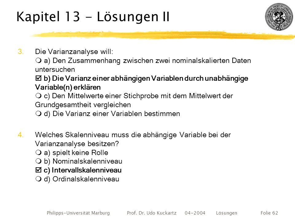 Philipps-Universität Marburg Prof. Dr. Udo Kuckartz 04-2004 LösungenFolie 62 Kapitel 13 - Lösungen II 3.Die Varianzanalyse will:  a) Den Zusammenhang