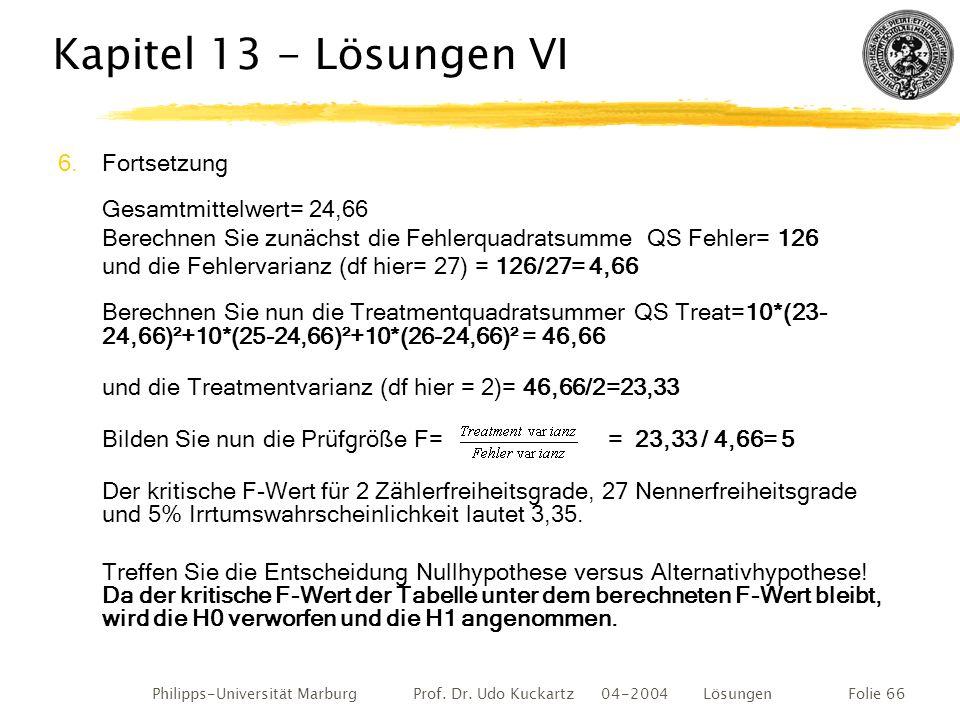 Philipps-Universität Marburg Prof. Dr. Udo Kuckartz 04-2004 LösungenFolie 66 Kapitel 13 - Lösungen VI 6.Fortsetzung Gesamtmittelwert= 24,66 Berechnen