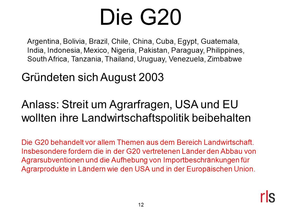 Die G20 Gründeten sich August 2003 Anlass: Streit um Agrarfragen, USA und EU wollten ihre Landwirtschaftspolitik beibehalten Die G20 behandelt vor all