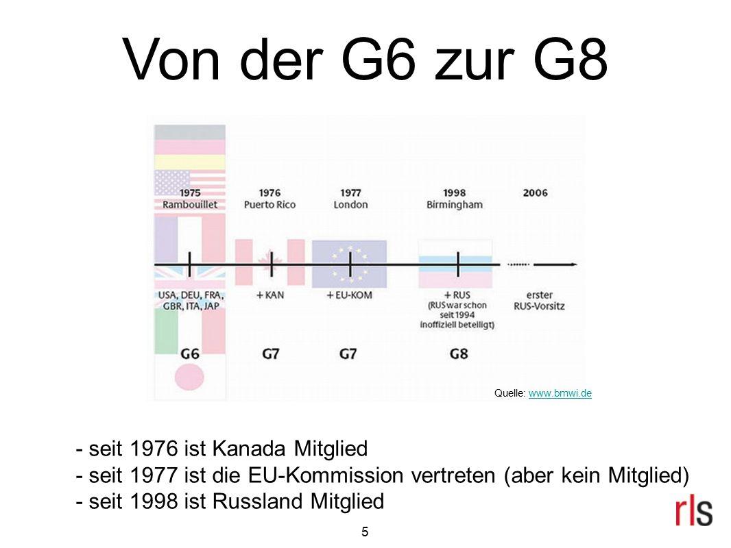 5 Von der G6 zur G8 - seit 1976 ist Kanada Mitglied - seit 1977 ist die EU-Kommission vertreten (aber kein Mitglied) - seit 1998 ist Russland Mitglied