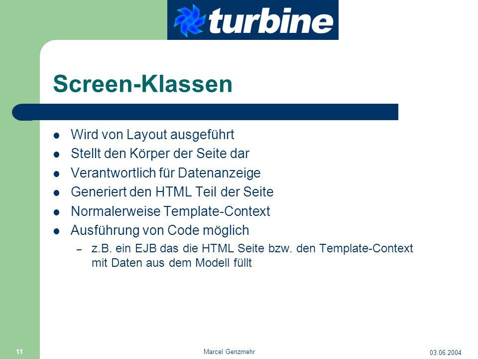 03.06.2004 Marcel Genzmehr 11 Screen-Klassen Wird von Layout ausgeführt Stellt den Körper der Seite dar Verantwortlich für Datenanzeige Generiert den HTML Teil der Seite Normalerweise Template-Context Ausführung von Code möglich – z.B.