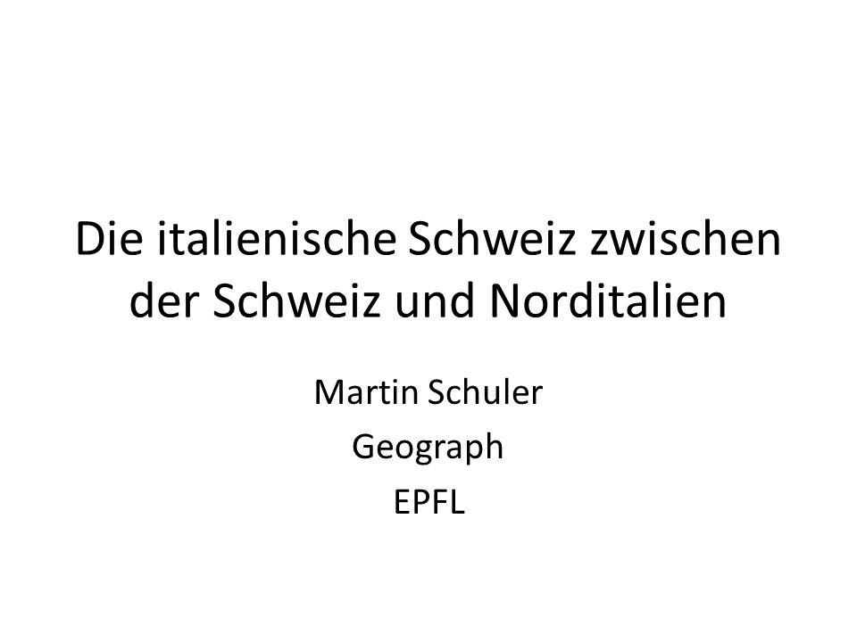 Die italienische Schweiz zwischen der Schweiz und Norditalien Martin Schuler Geograph EPFL