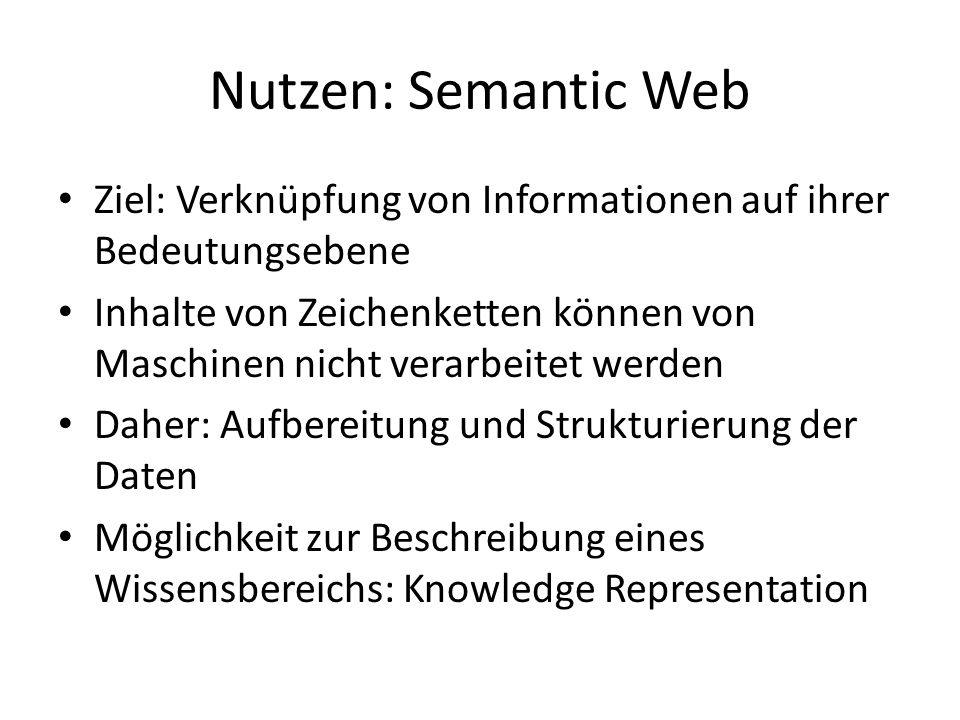 Nutzen: Semantic Web Ziel: Verknüpfung von Informationen auf ihrer Bedeutungsebene Inhalte von Zeichenketten können von Maschinen nicht verarbeitet werden Daher: Aufbereitung und Strukturierung der Daten Möglichkeit zur Beschreibung eines Wissensbereichs: Knowledge Representation