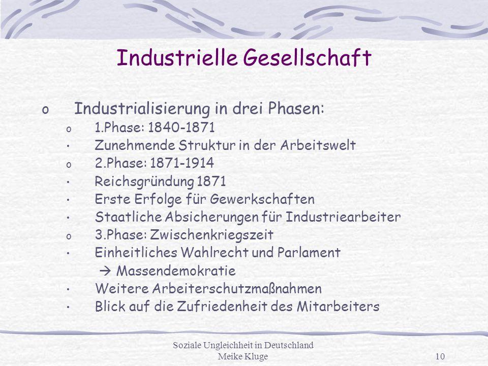 Soziale Ungleichheit in Deutschland Meike Kluge10 Industrielle Gesellschaft o Industrialisierung in drei Phasen: o 1.Phase: 1840-1871 Zunehmende Struk