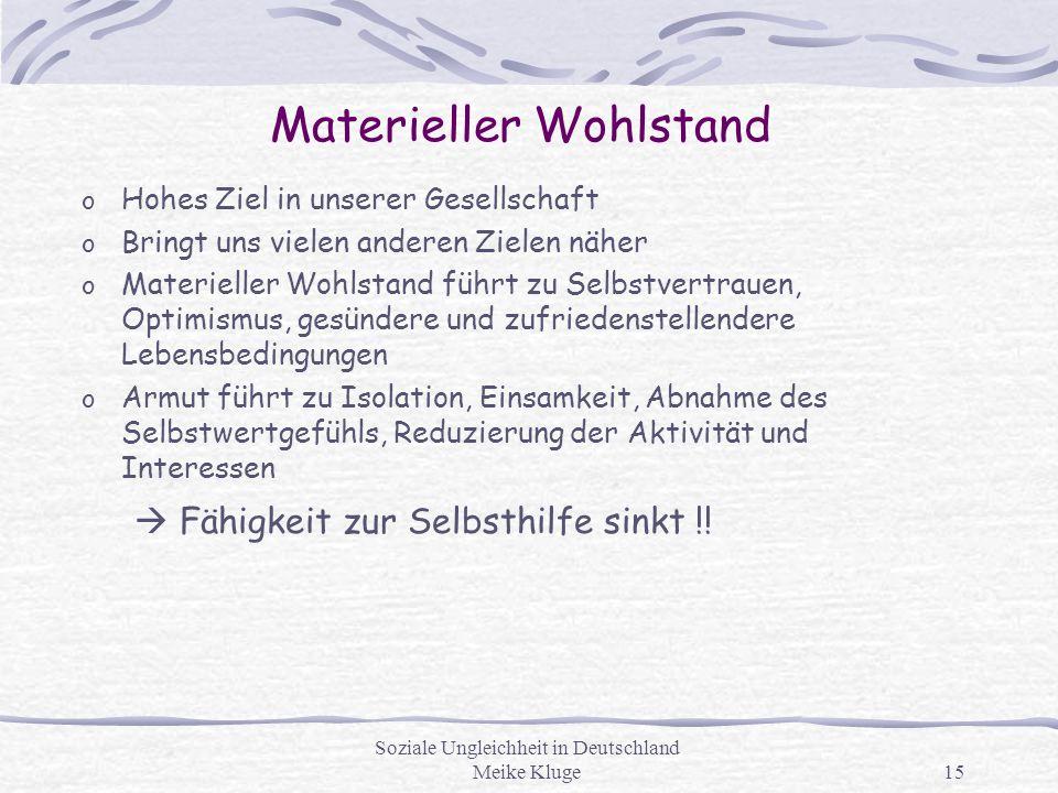 Soziale Ungleichheit in Deutschland Meike Kluge15 Materieller Wohlstand o Hohes Ziel in unserer Gesellschaft o Bringt uns vielen anderen Zielen näher