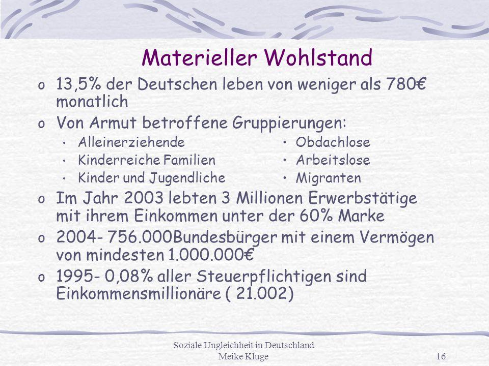 Soziale Ungleichheit in Deutschland Meike Kluge16 Materieller Wohlstand o 13,5% der Deutschen leben von weniger als 780€ monatlich o Von Armut betroff