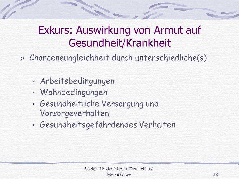 Soziale Ungleichheit in Deutschland Meike Kluge18 Exkurs: Auswirkung von Armut auf Gesundheit/Krankheit o Chanceneungleichheit durch unterschiedliche(