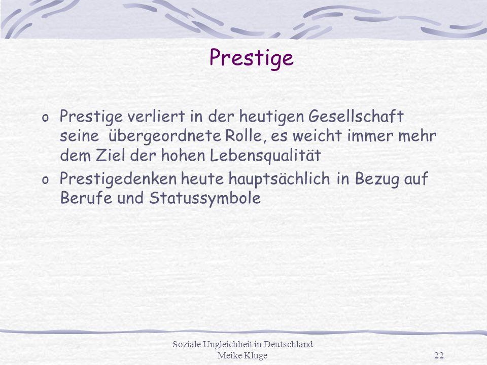 Soziale Ungleichheit in Deutschland Meike Kluge22 Prestige o Prestige verliert in der heutigen Gesellschaft seine übergeordnete Rolle, es weicht immer