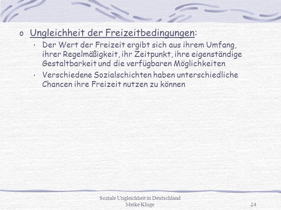 Soziale Ungleichheit in Deutschland Meike Kluge24 o Ungleichheit der Freizeitbedingungen: Der Wert der Freizeit ergibt sich aus ihrem Umfang, ihrer Re